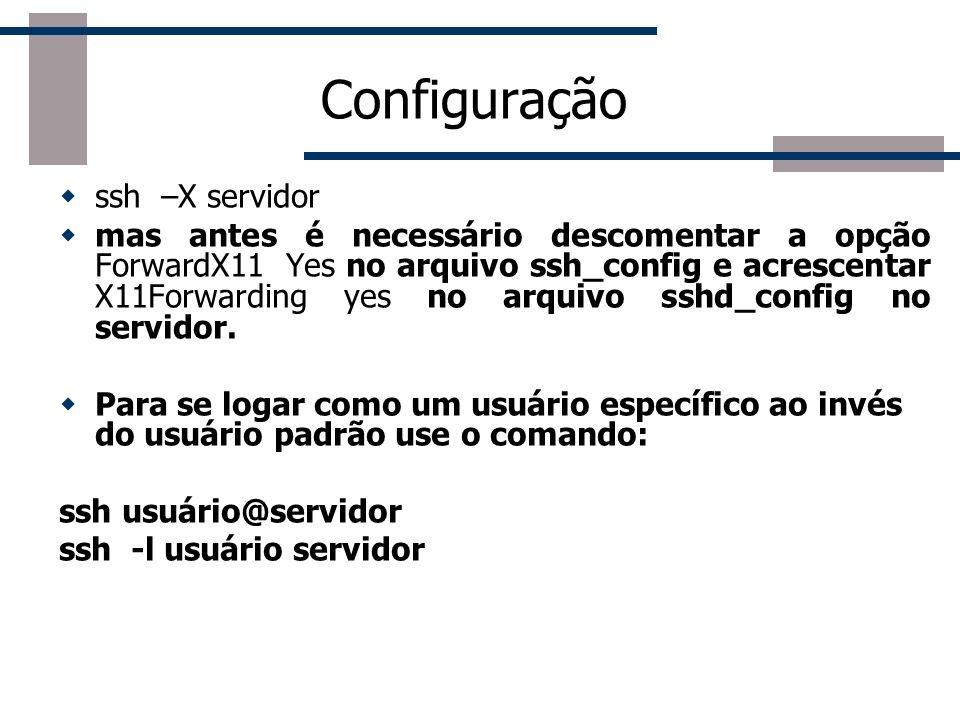 Configuração ssh –X servidor mas antes é necessário descomentar a opção ForwardX11 Yes no arquivo ssh_config e acrescentar X11Forwarding yes no arquivo sshd_config no servidor.