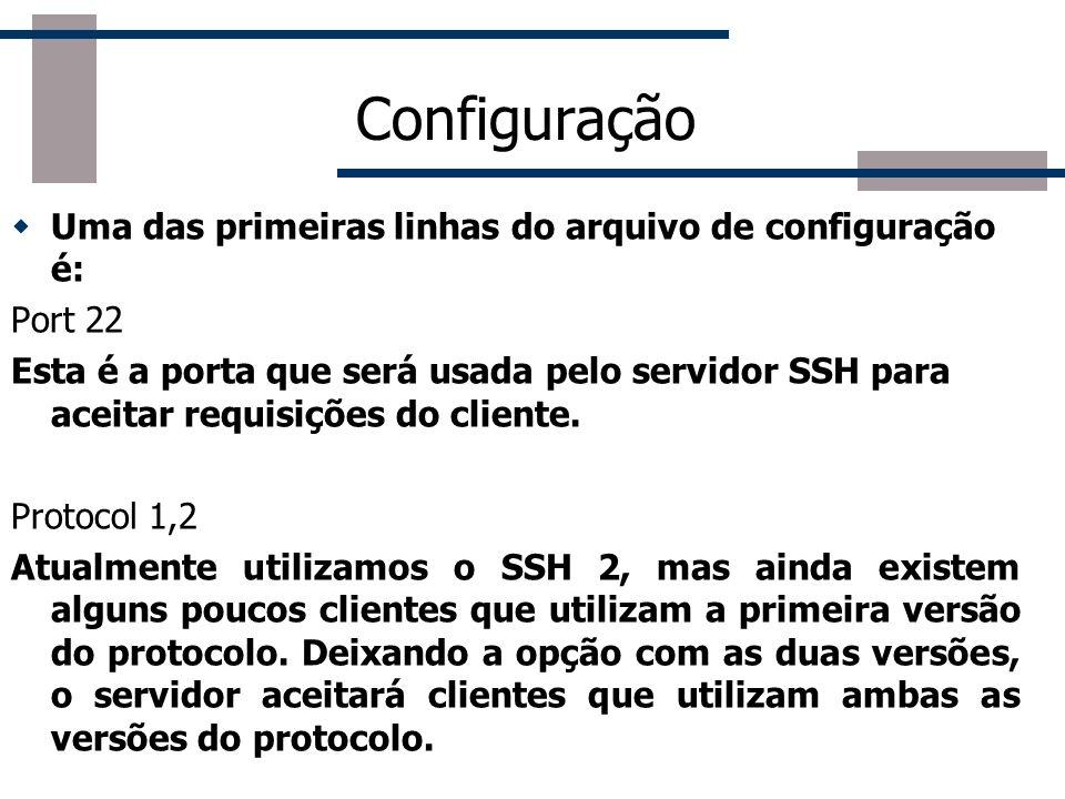 Configuração Uma das primeiras linhas do arquivo de configuração é: Port 22 Esta é a porta que será usada pelo servidor SSH para aceitar requisições do cliente.