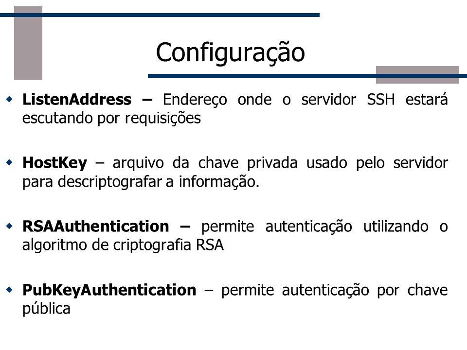 Configuração ListenAddress – Endereço onde o servidor SSH estará escutando por requisições HostKey – arquivo da chave privada usado pelo servidor para descriptografar a informação.