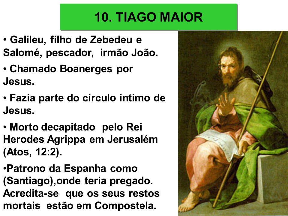 10. TIAGO MAIOR Galileu, filho de Zebedeu e Salomé, pescador, irmão João. Chamado Boanerges por Jesus. Fazia parte do círculo íntimo de Jesus. Morto d