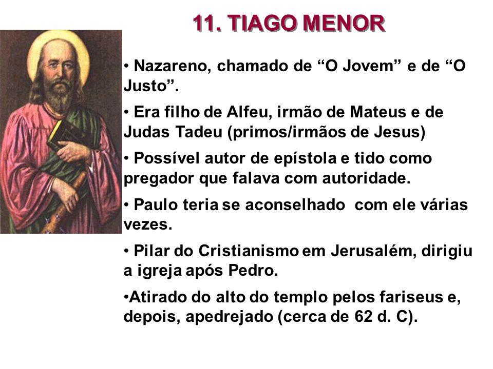 11. TIAGO MENOR Nazareno, chamado de O Jovem e de O Justo. Era filho de Alfeu, irmão de Mateus e de Judas Tadeu (primos/irmãos de Jesus) Possível auto