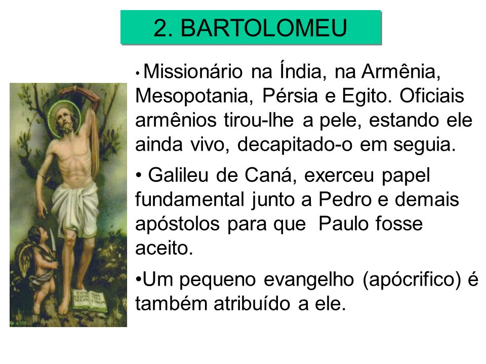 Missionário na Índia, na Armênia, Mesopotania, Pérsia e Egito. Oficiais armênios tirou-lhe a pele, estando ele ainda vivo, decapitado-o em seguia. Gal