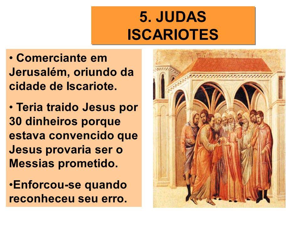 5. JUDAS ISCARIOTES Comerciante em Jerusalém, oriundo da cidade de Iscariote. Teria traido Jesus por 30 dinheiros porque estava convencido que Jesus p