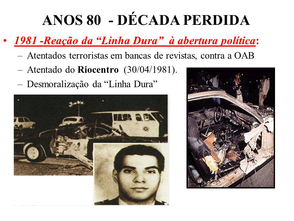 BRASIL REPÚBLICA (1889 – ) 1981 -Reação da Linha Dura à abertura política: –Atentados terroristas em bancas de revistas, contra a OAB –Atentado do Riocentro (30/04/1981).