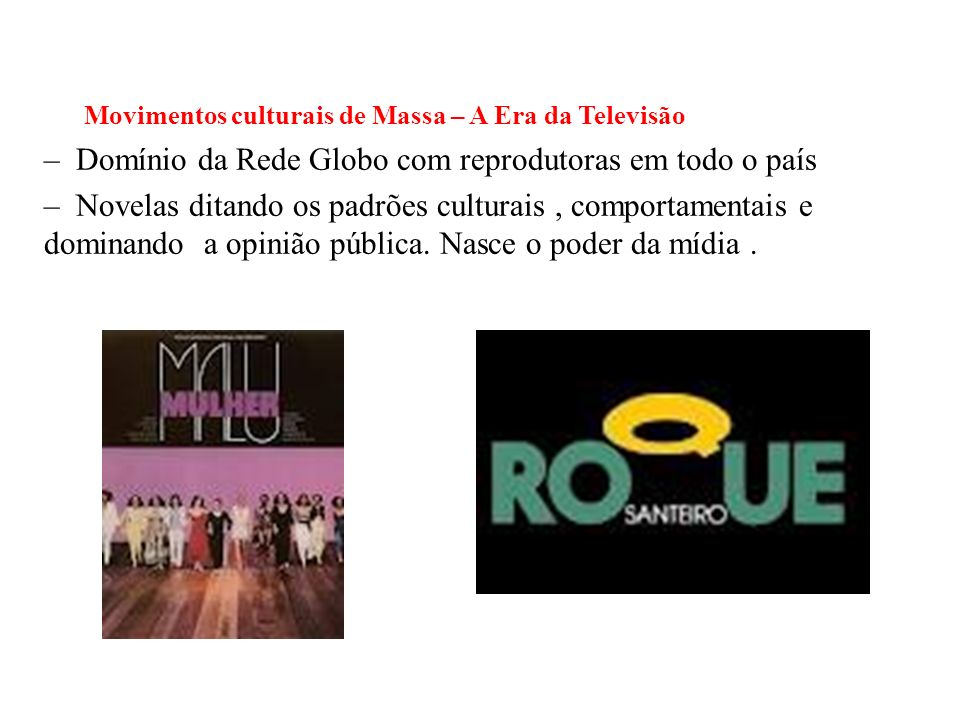 BRASIL REPÚBLICA (1889 – ) Movimentos culturais de Massa – A Era da Televisão – Domínio da Rede Globo com reprodutoras em todo o país – Novelas ditando os padrões culturais, comportamentais e dominando a opinião pública.