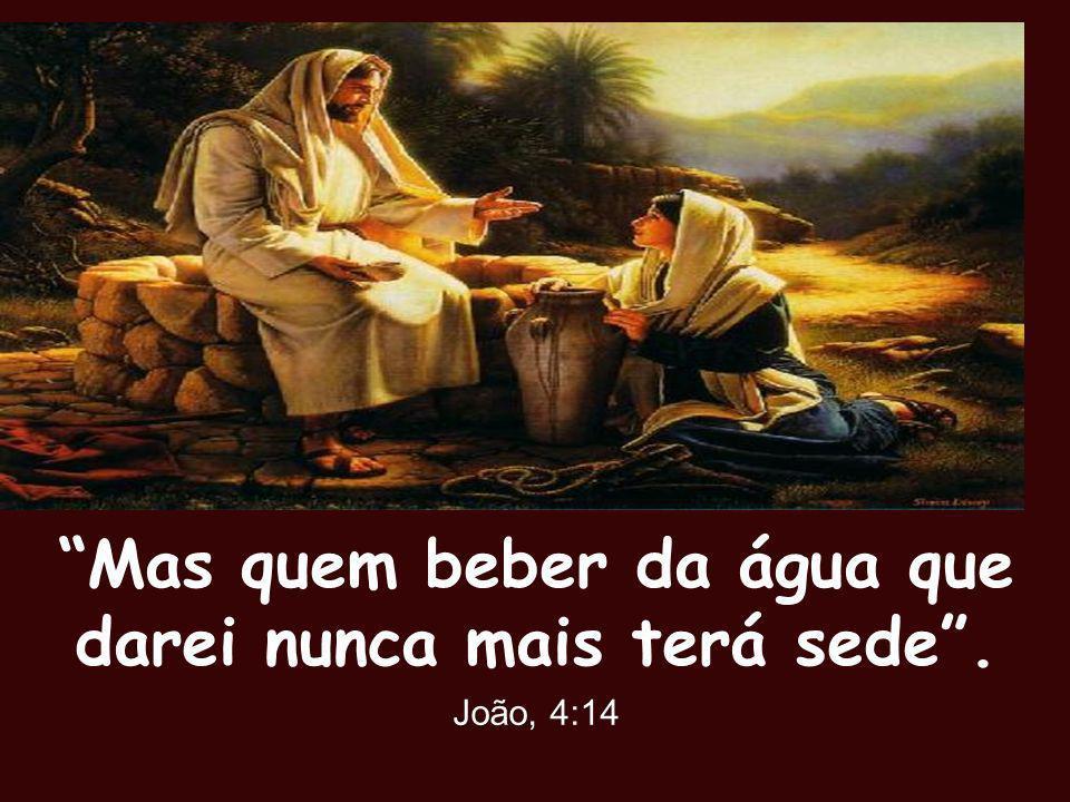 Mas quem beber da água que darei nunca mais terá sede. João, 4:14