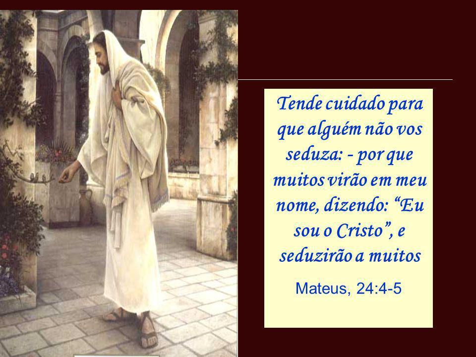 Tende cuidado para que alguém não vos seduza: - por que muitos virão em meu nome, dizendo: Eu sou o Cristo, e seduzirão a muitos Mateus, 24:4-5