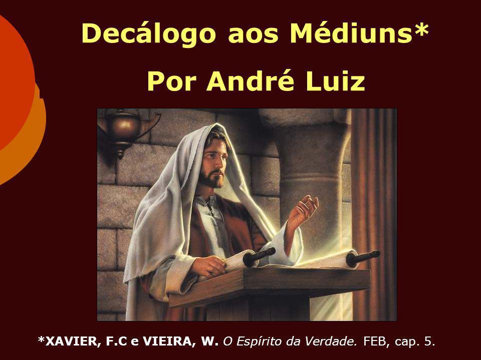 Decálogo aos Médiuns* Por André Luiz *XAVIER, F.C e VIEIRA, W. O Espírito da Verdade. FEB, cap. 5.