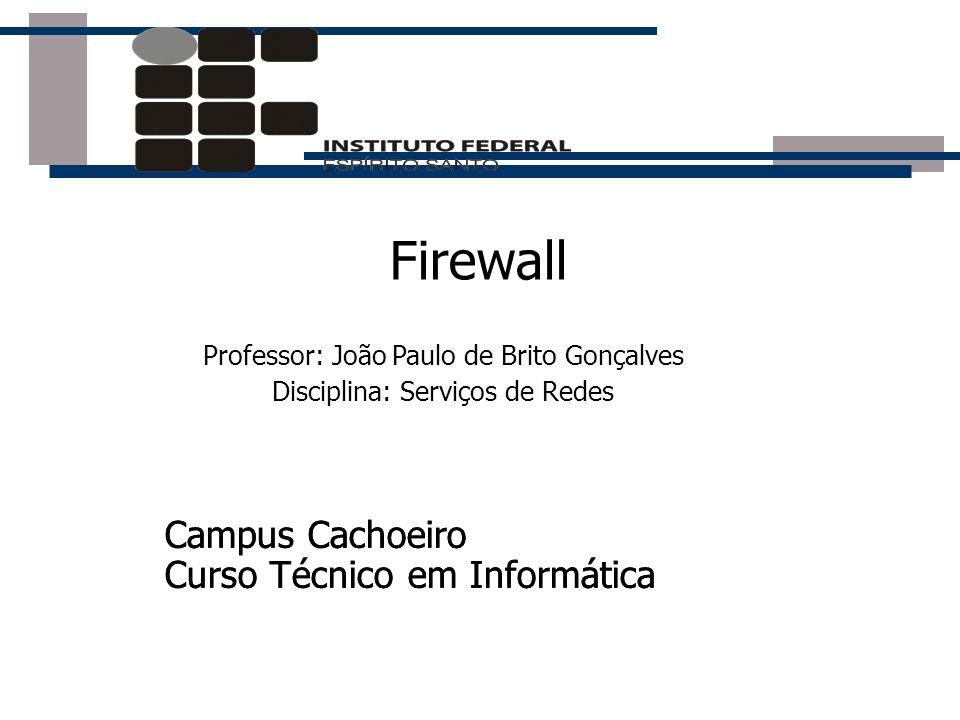 Firewall Professor: João Paulo de Brito Gonçalves Disciplina: Serviços de Redes Campus Cachoeiro Curso Técnico em Informática Campus Cachoeiro Curso T