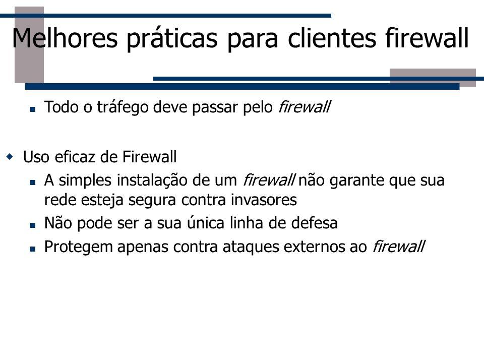 Melhores práticas para clientes firewall Todo o tráfego deve passar pelo firewall Uso eficaz de Firewall A simples instalação de um firewall não garan