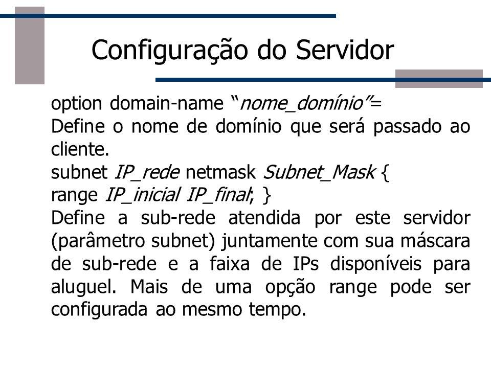 Configuração do Servidor option domain-name nome_domínio= Define o nome de domínio que será passado ao cliente. subnet IP_rede netmask Subnet_Mask { r