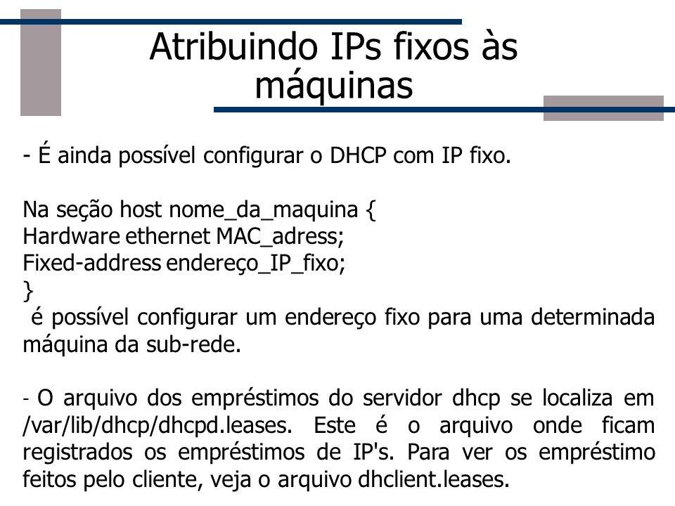 Atribuindo IPs fixos às máquinas - É ainda possível configurar o DHCP com IP fixo. Na seção host nome_da_maquina { Hardware ethernet MAC_adress; Fixed