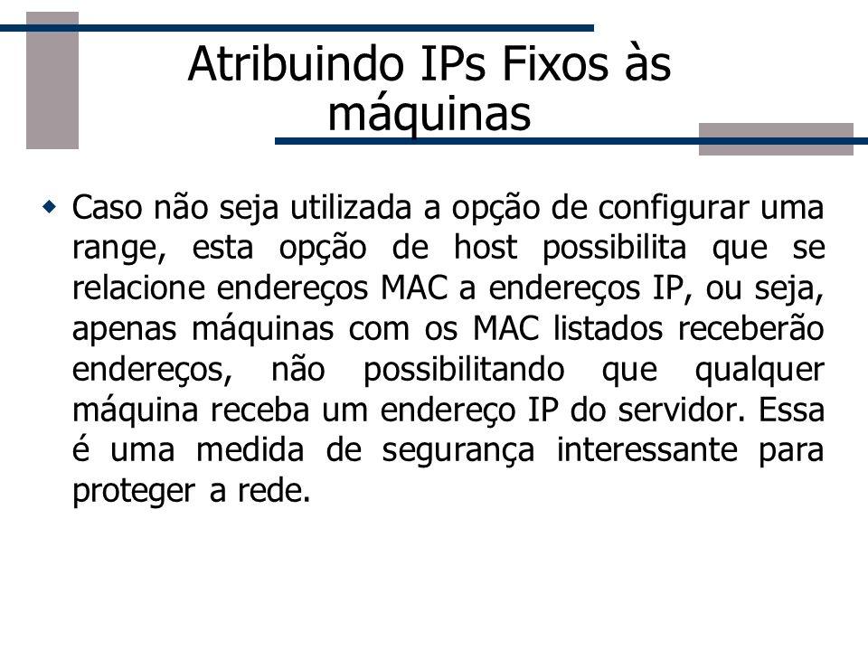 Atribuindo IPs Fixos às máquinas Caso não seja utilizada a opção de configurar uma range, esta opção de host possibilita que se relacione endereços MA