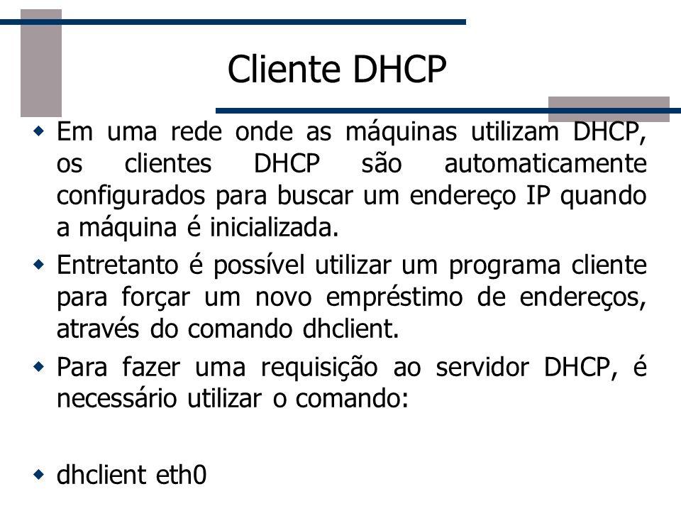 Cliente DHCP Em uma rede onde as máquinas utilizam DHCP, os clientes DHCP são automaticamente configurados para buscar um endereço IP quando a máquina