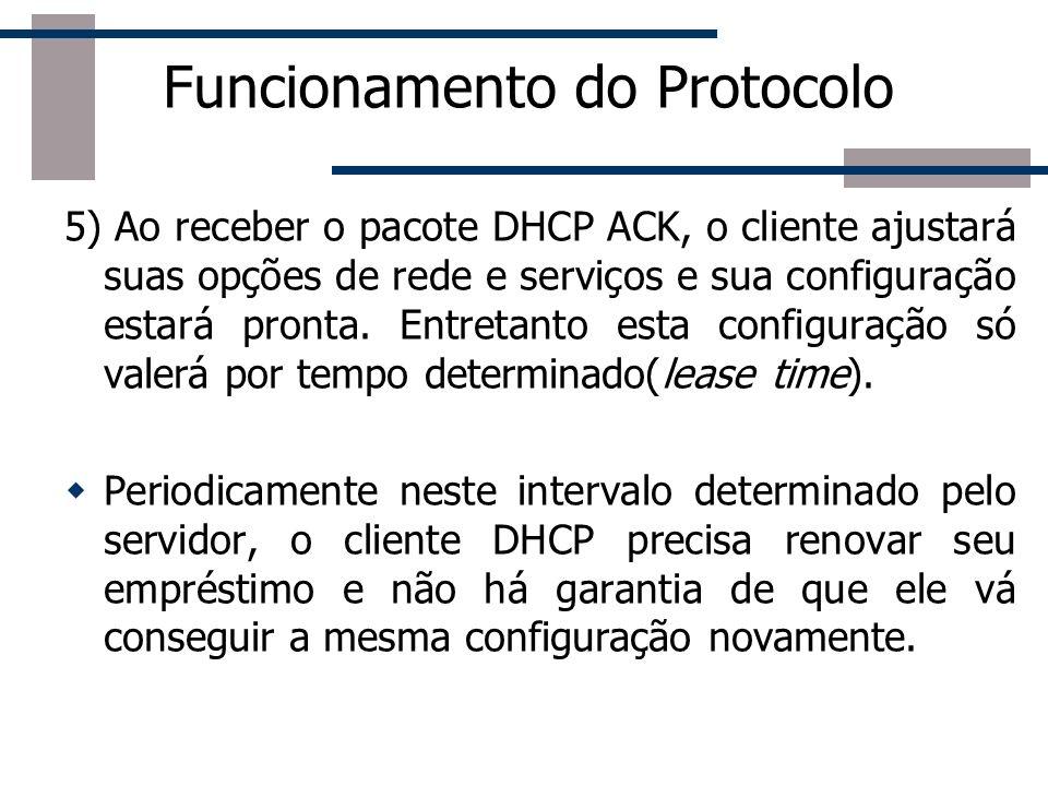 Funcionamento do Protocolo 5) Ao receber o pacote DHCP ACK, o cliente ajustará suas opções de rede e serviços e sua configuração estará pronta. Entret