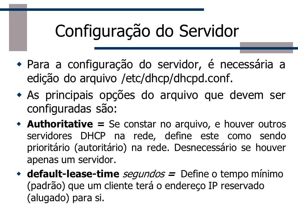 Configuração do Servidor max-lease-time segundos = Define o tempo máximo que um cliente terá o endereço IP reservado (alugado) para si.