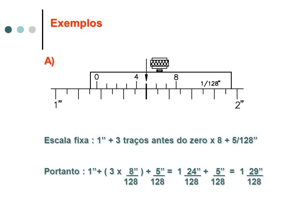 A) Escala fixa : 1 + 3 traços antes do zero x 8 + 5/128 Portanto : 1+ ( 3 x 8 ) + 5 = 1 24 + 5 = 1 29 128 128 128 128 128 128 128 128 128 128 Exemplos