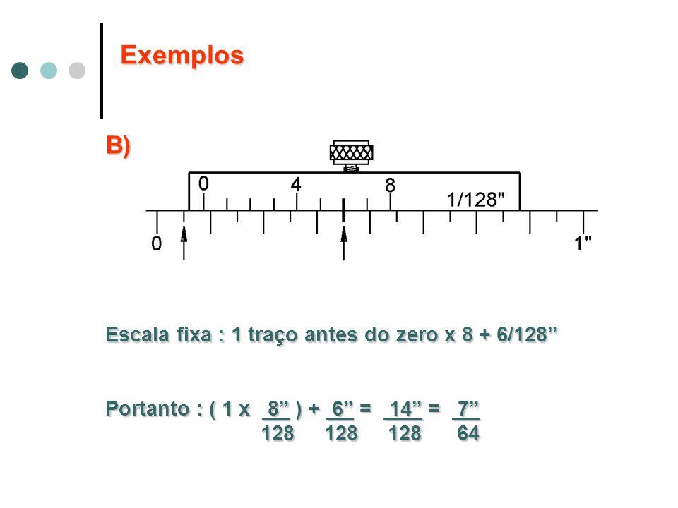 B) Escala fixa : 1 traço antes do zero x 8 + 6/128 Portanto : ( 1 x 8 ) + 6 = 14 = 7 128 128 128 64 128 128 128 64 Exemplos