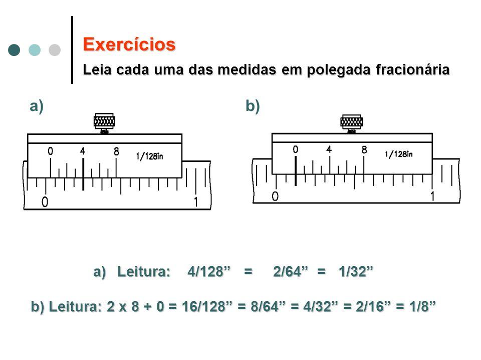 Exercícios Leia cada uma das medidas em polegada fracionária a)Leitura: 4/128 = 2/64 = 1/32 b) Leitura: 2 x 8 + 0 = 16/128 = 8/64 = 4/32 = 2/16 = 1/8