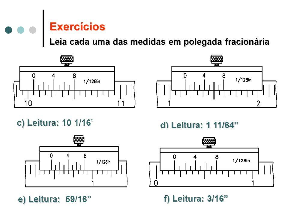 c) Leitura: c) Leitura: 10 1/16 d) Leitura: 1 11/64 e) Leitura: e) Leitura: 59/16 f) Leitura:3/16 f) Leitura: 3/16 Exercícios Leia cada uma das medida
