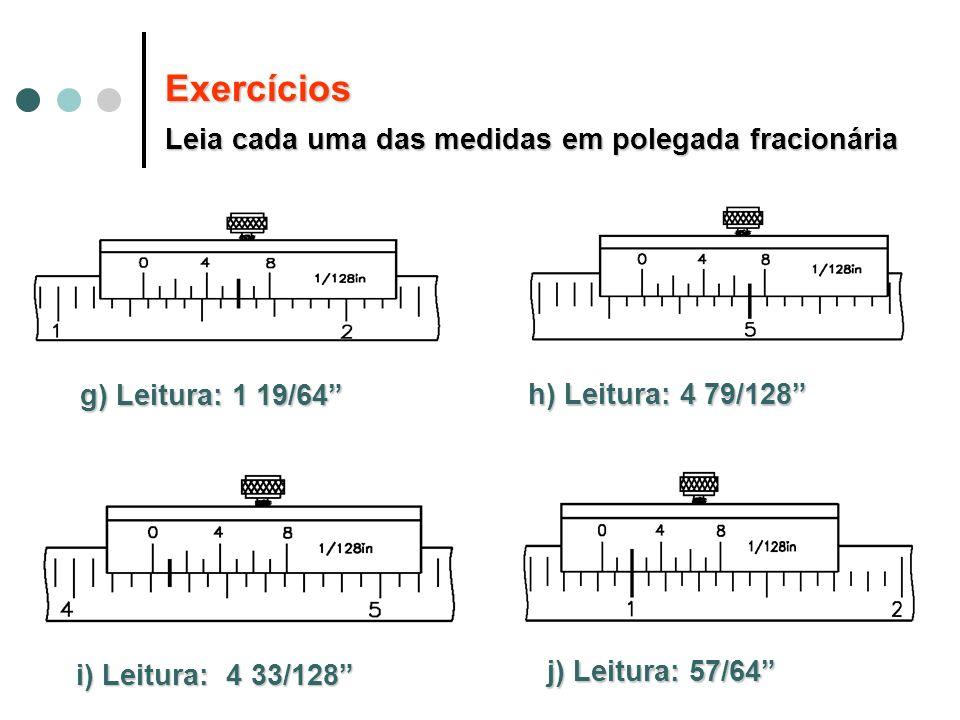g) Leitura: 1 19/64 h) Leitura: 4 79/128 i) Leitura: 4 33/128 j) Leitura:57/64 j) Leitura: 57/64 Exercícios Leia cada uma das medidas em polegada frac
