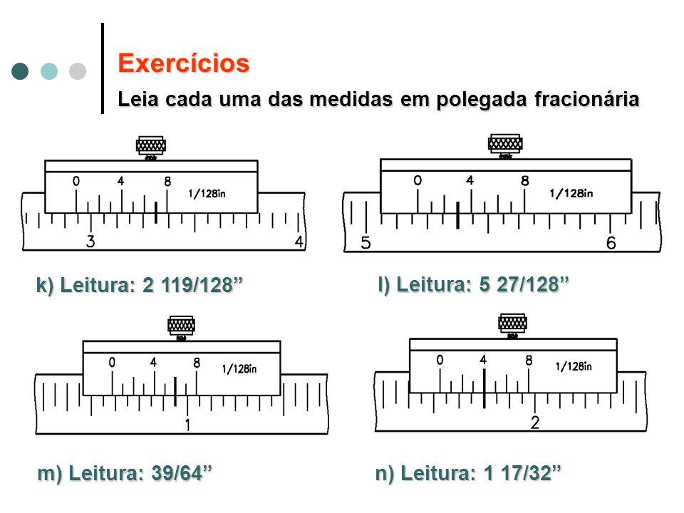 k) Leitura: 2 119/128 l) Leitura: 5 27/128 m) Leitura: 39/64 n) Leitura: 1 17/32 Exercícios Leia cada uma das medidas em polegada fracionária