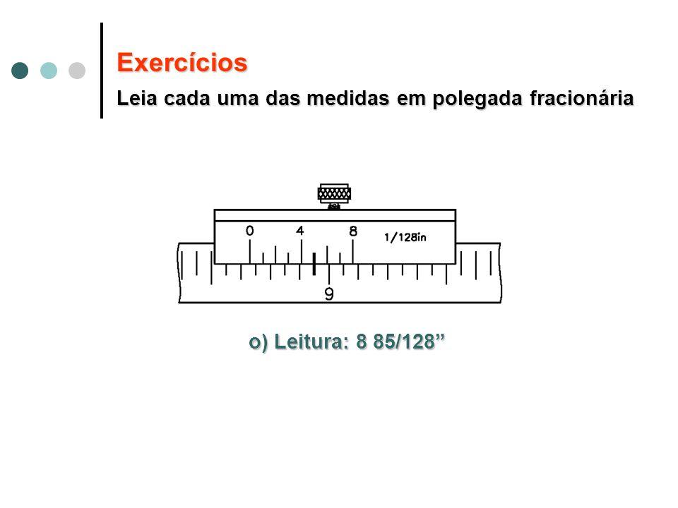 o) Leitura: 8 85/128 Exercícios Leia cada uma das medidas em polegada fracionária