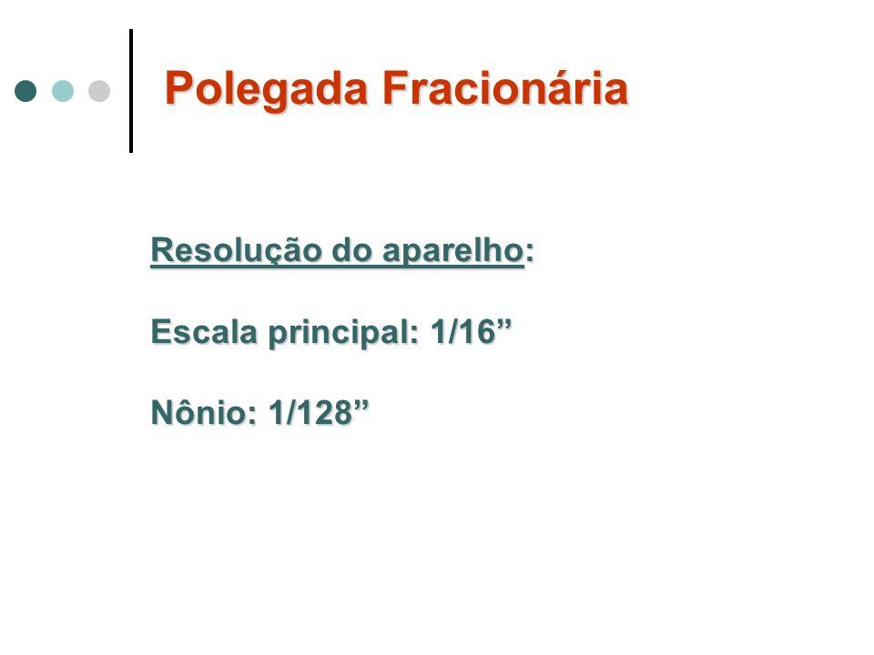 Polegada Fracionária Resolução do aparelho: Escala principal: 1/16 Nônio: 1/128