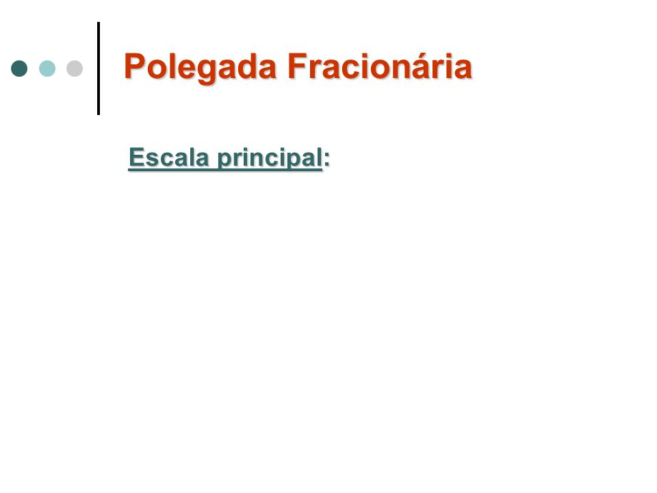 Polegada Fracionária Escala principal: