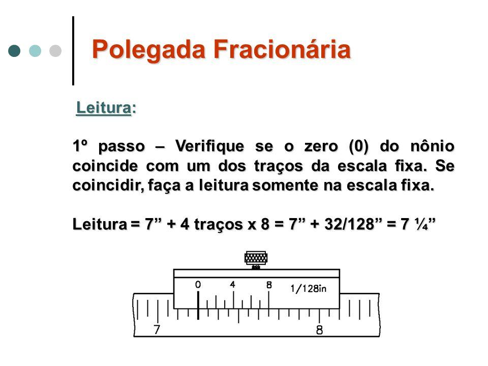 Polegada Fracionária Leitura: 1º passo – Verifique se o zero (0) do nônio coincide com um dos traços da escala fixa. Se coincidir, faça a leitura some