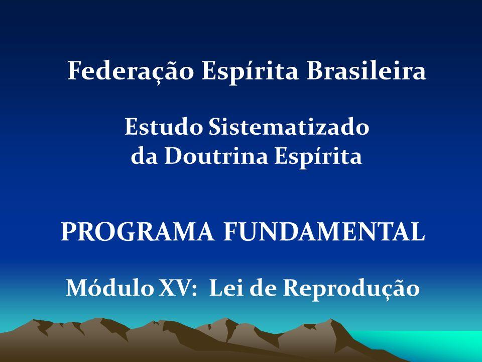 PROGRAMA FUNDAMENTAL Módulo XV: Lei de Reprodução Federação Espírita Brasileira Estudo Sistematizado da Doutrina Espírita