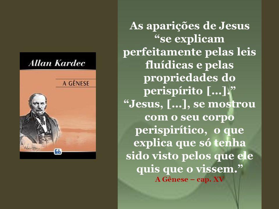 As aparições de Jesus se explicam perfeitamente pelas leis fluídicas e pelas propriedades do perispírito [...]. Jesus, [...], se mostrou com o seu cor