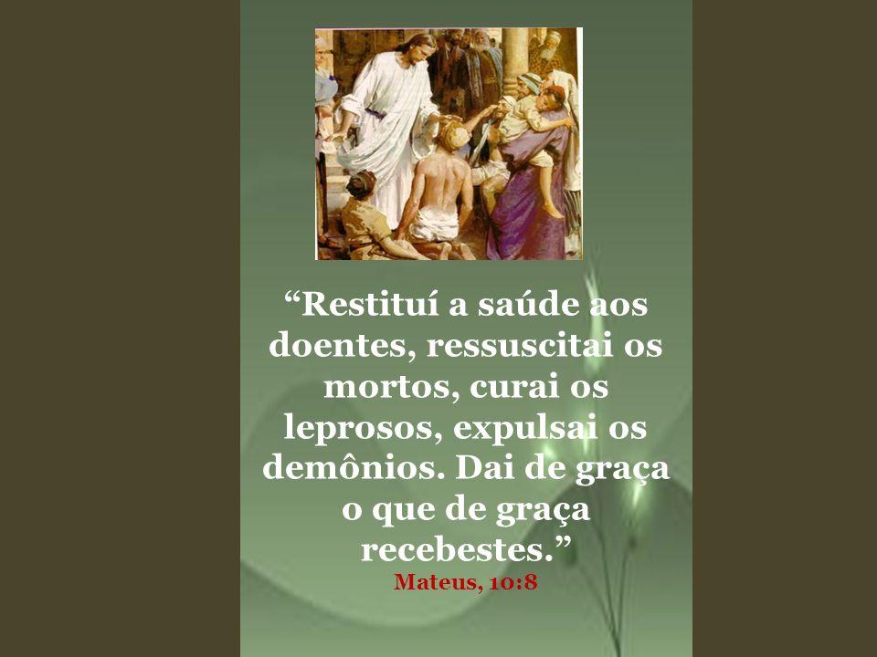 Restituí a saúde aos doentes, ressuscitai os mortos, curai os leprosos, expulsai os demônios. Dai de graça o que de graça recebestes. Mateus, 10:8