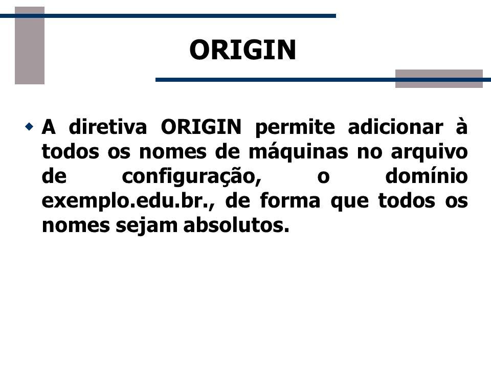 ORIGIN A diretiva ORIGIN permite adicionar à todos os nomes de máquinas no arquivo de configuração, o domínio exemplo.edu.br., de forma que todos os n