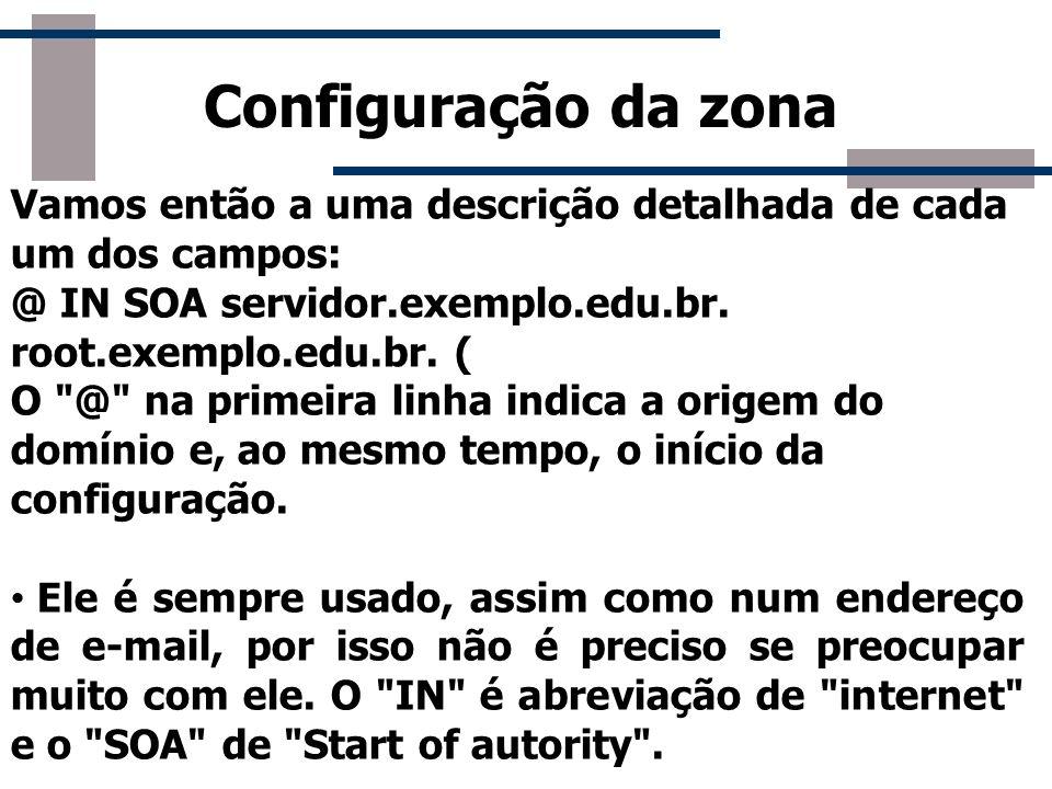 Configuração da zona Vamos então a uma descrição detalhada de cada um dos campos: @ IN SOA servidor.exemplo.edu.br. root.exemplo.edu.br. ( O