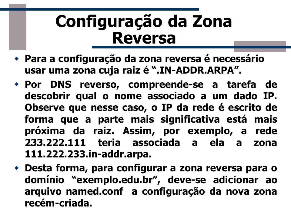 Configuração da Zona Reversa Para a configuração da zona reversa é necessário usar uma zona cuja raiz é.IN-ADDR.ARPA. Por DNS reverso, compreende-se a