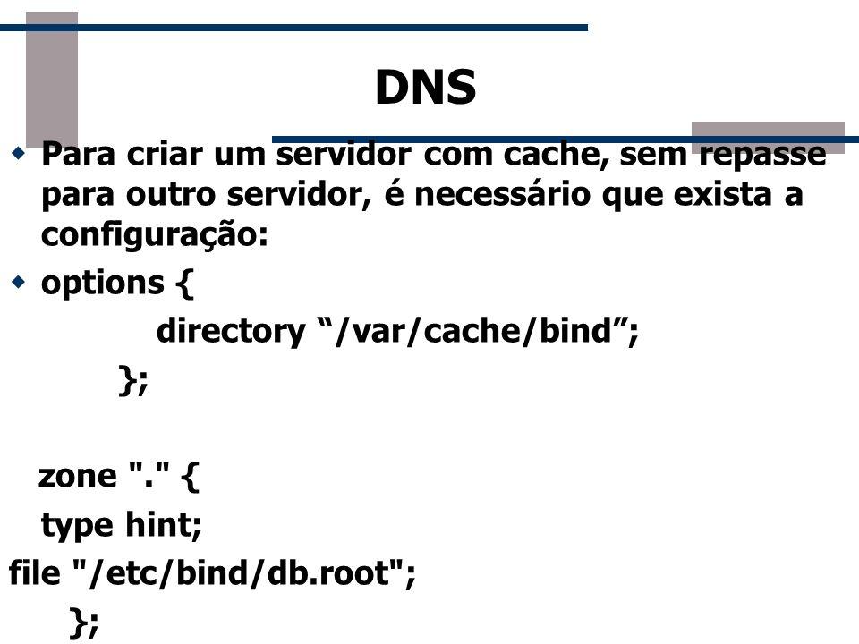 DNS Para criar um servidor com cache, sem repasse para outro servidor, é necessário que exista a configuração: options { directory /var/cache/bind; };
