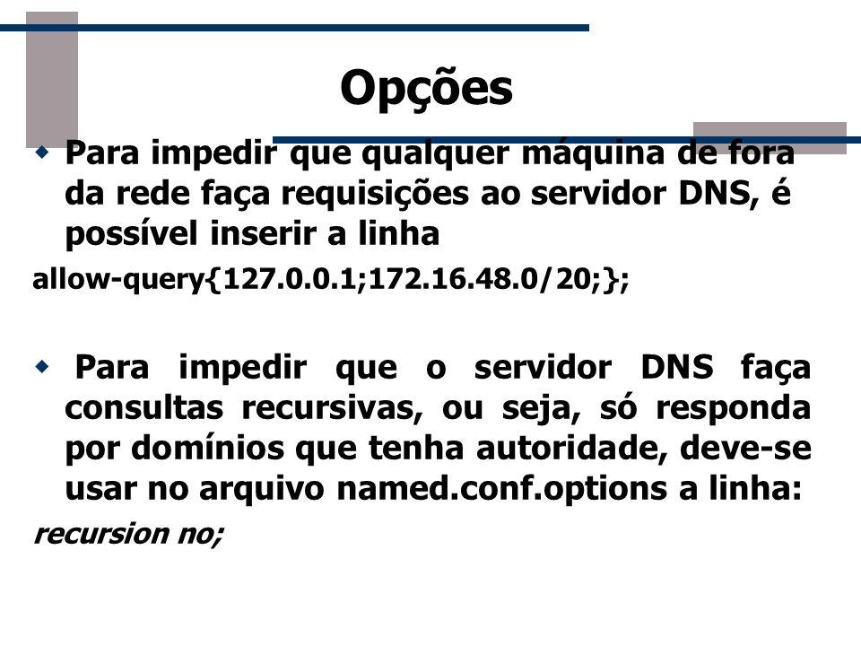 Opções Para impedir que qualquer máquina de fora da rede faça requisições ao servidor DNS, é possível inserir a linha allow-query{127.0.0.1;172.16.48.