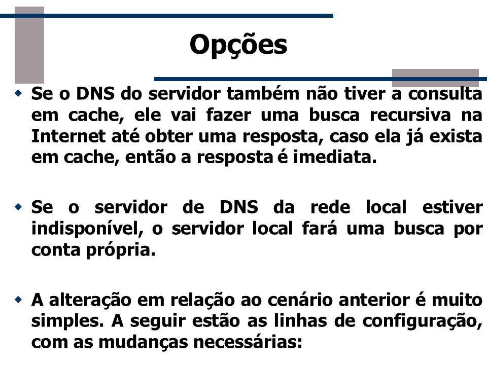 Opções Se o DNS do servidor também não tiver a consulta em cache, ele vai fazer uma busca recursiva na Internet até obter uma resposta, caso ela já ex