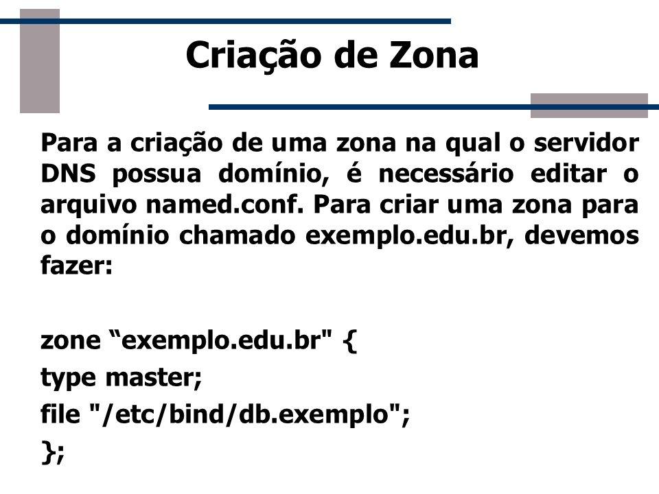 Criação de Zona Para a criação de uma zona na qual o servidor DNS possua domínio, é necessário editar o arquivo named.conf. Para criar uma zona para o