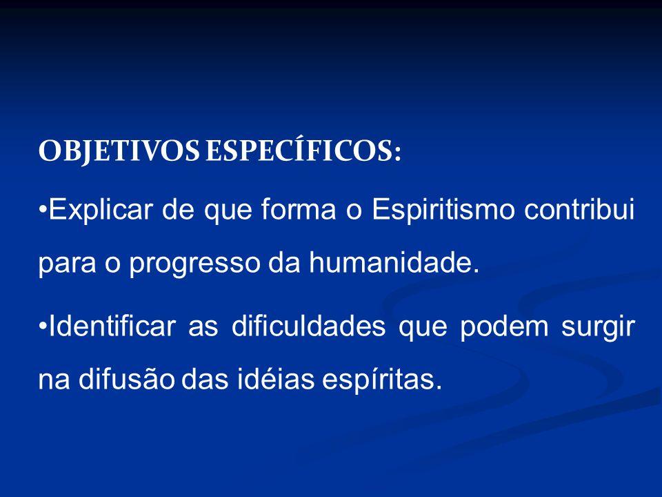 OBJETIVOS ESPECÍFICOS: Explicar de que forma o Espiritismo contribui para o progresso da humanidade. Identificar as dificuldades que podem surgir na d