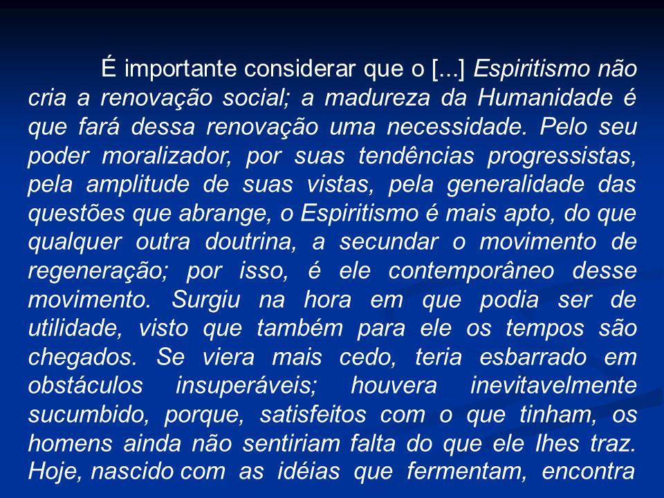 É importante considerar que o [...] Espiritismo não cria a renovação social; a madureza da Humanidade é que fará dessa renovação uma necessidade. Pelo