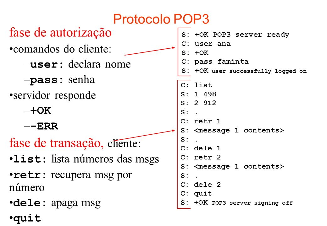 Protocolo POP3 fase de autorização comandos do cliente: – user: declara nome – pass: senha servidor responde – +OK – -ERR fase de transação, cliente: