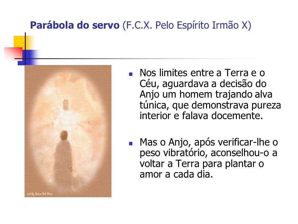 Parábola do servo (F.C.X. Pelo Espírito Irmão X) Nos limites entre a Terra e o Céu, aguardava a decisão do Anjo um homem trajando alva túnica, que dem