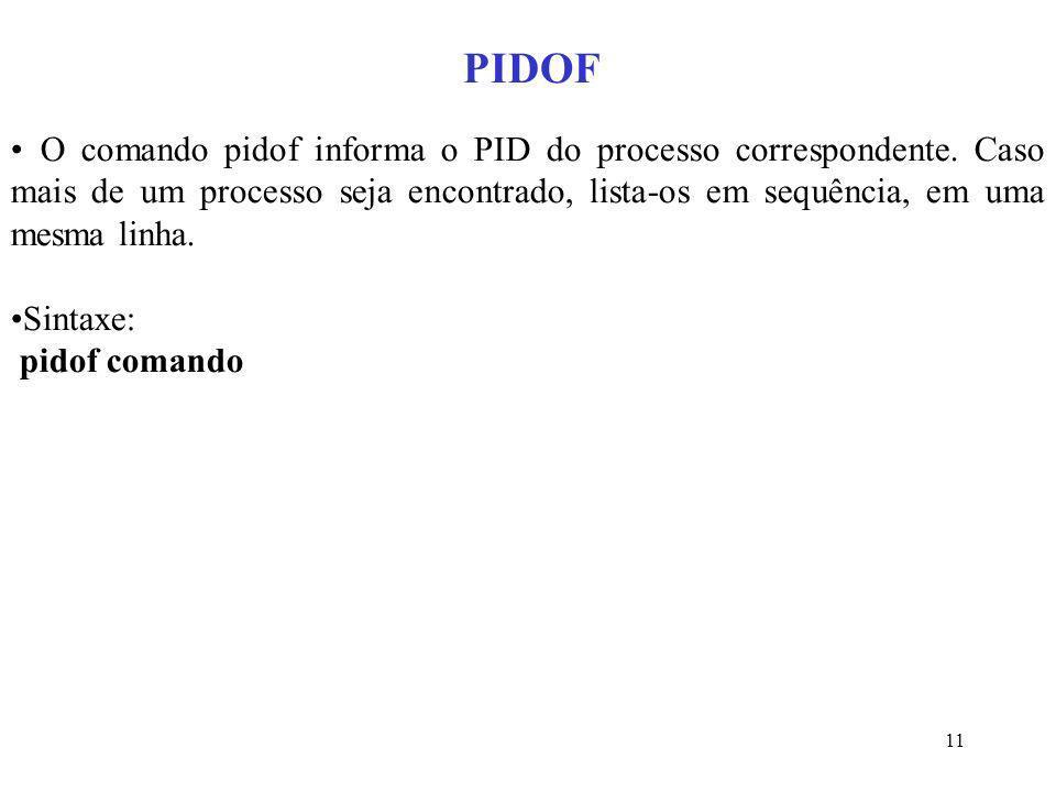 11 PIDOF O comando pidof informa o PID do processo correspondente. Caso mais de um processo seja encontrado, lista-os em sequência, em uma mesma linha