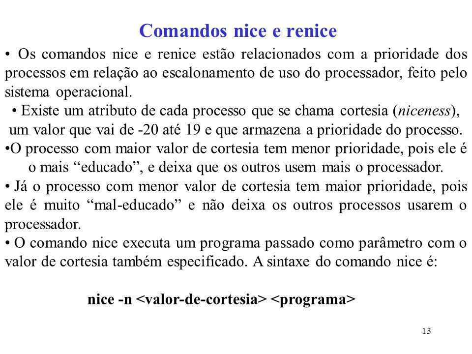 13 Comandos nice e renice Os comandos nice e renice estão relacionados com a prioridade dos processos em relação ao escalonamento de uso do processado