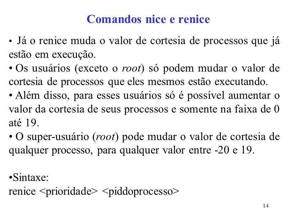 14 Comandos nice e renice Já o renice muda o valor de cortesia de processos que já estão em execução. Os usuários (exceto o root) só podem mudar o val