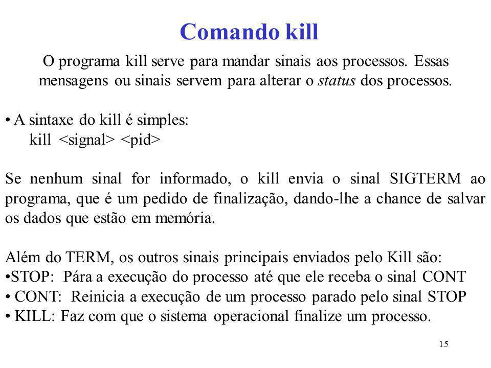 15 Comando kill O programa kill serve para mandar sinais aos processos. Essas mensagens ou sinais servem para alterar o status dos processos. A sintax