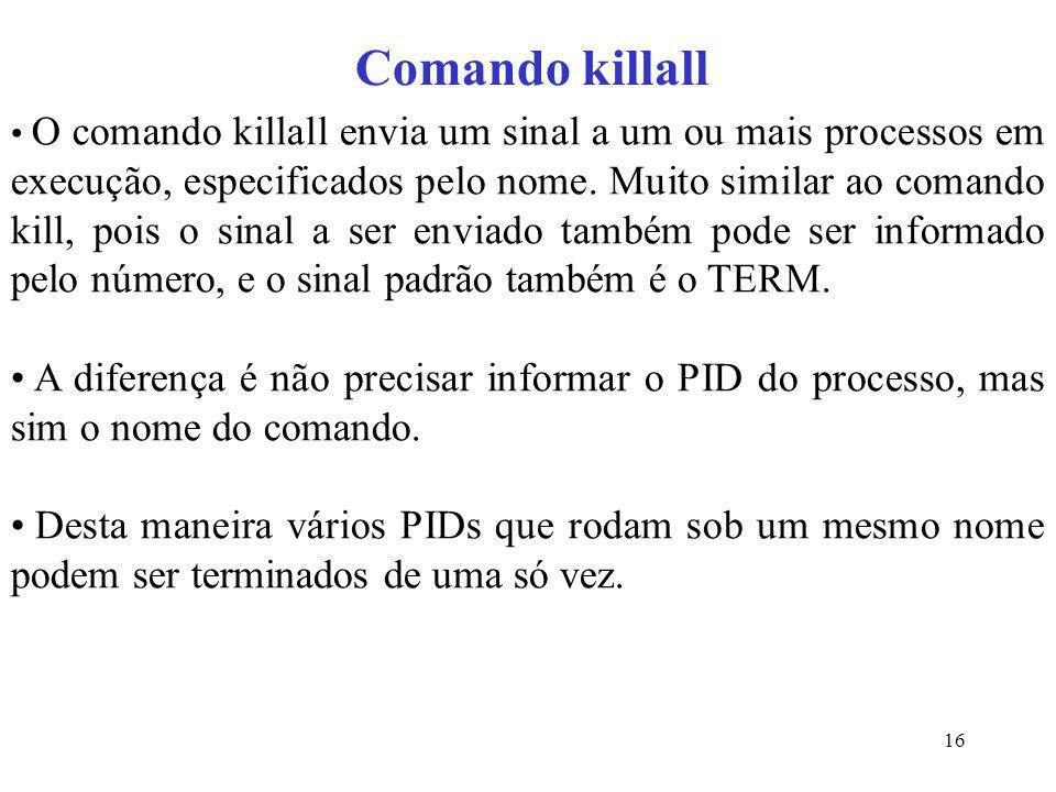 16 Comando killall O comando killall envia um sinal a um ou mais processos em execução, especificados pelo nome. Muito similar ao comando kill, pois o