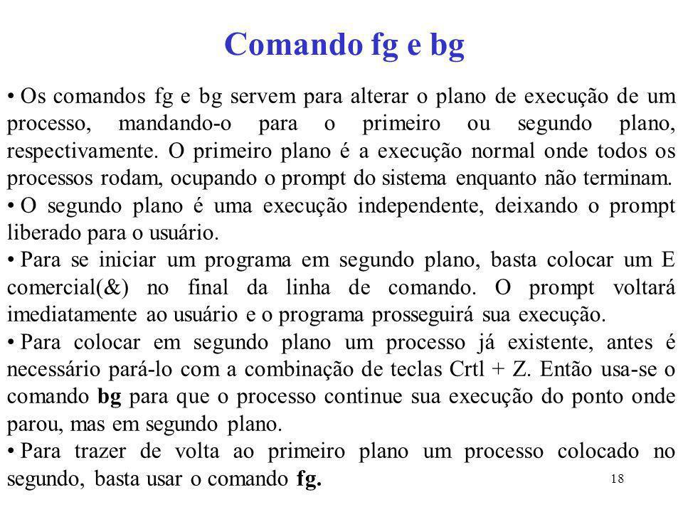 18 Comando fg e bg Os comandos fg e bg servem para alterar o plano de execução de um processo, mandando-o para o primeiro ou segundo plano, respectiva
